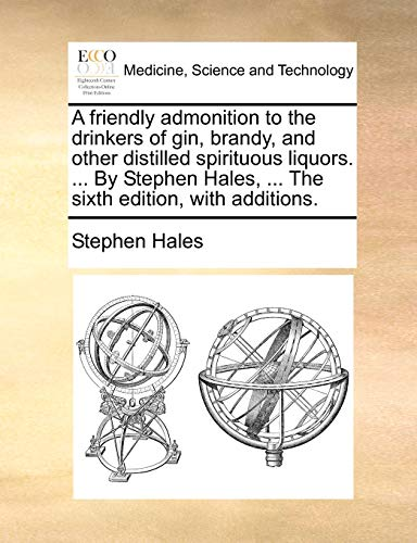 9781170691915: A friendly admonition to the drinkers of gin, brandy, and other distilled spirituous liquors. By Stephen Hales. The sixth edition, with additions.