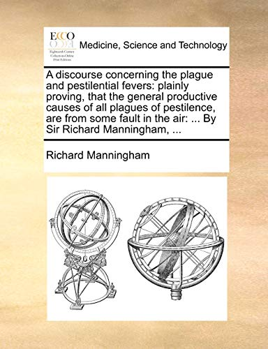 9781170692332: A discourse concerning the plague and pestilential fevers: plainly proving, that the general productive causes of all plagues of pestilence, are from ... the air: ... By Sir Richard Manningham, ...