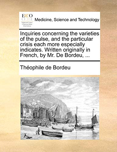 9781170692905: Inquiries concerning the varieties of the pulse, and the particular crisis each more especially indicates. Written originally in French, by Mr. De Bordeu, ...