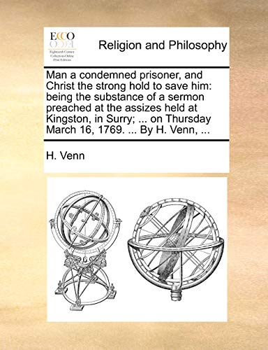 Man a Condemned Prisoner, and Christ the Strong Hold to Save Him: Being the Substance of a Sermon Preached at the Assizes Held at Kingston, in Surry; . on Thursday March 16, 1769. . by H. Venn, . (Paperback) - H Venn