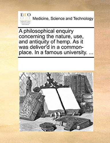 A Philosophical Enquiry Concerning the Nature, Use, and Antiquity of Hemp. as It Was Deliver d in a Common-Place. in a Famous University. . (Paperback) - Multiple Contributors