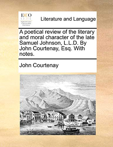 A poetical review of the literary and moral character of the late Samuel Johnson, L.L.D. By John Courtenay, Esq. With notes. - John Courtenay