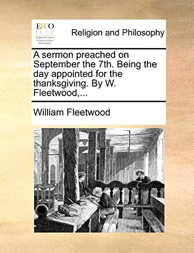A Sermon Preached on September the 7th. Being the Day Appointed for the Thanksgiving. by W. Fleetwood, . (Paperback) - William Fleetwood