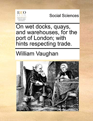 On wet docks, quays, and warehouses, for the port of London; with hints respecting trade.: William ...