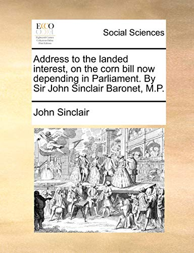 9781170703748: Address to the landed interest, on the corn bill now depending in Parliament. By Sir John Sinclair Baronet, M.P.