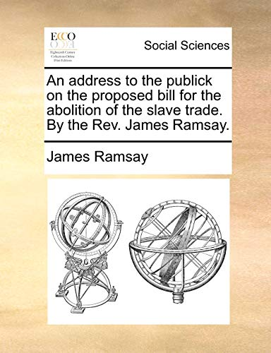 9781170703984: An address to the publick on the proposed bill for the abolition of the slave trade. By the Rev. James Ramsay.