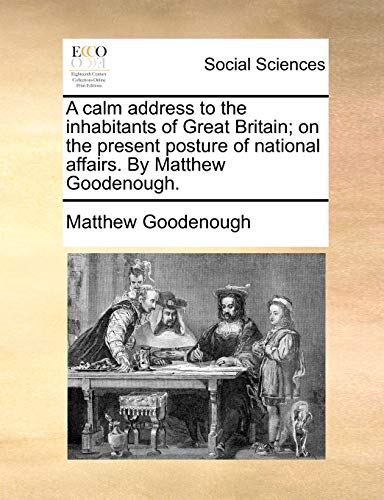 A calm address to the inhabitants of Great Britain on the present posture of national affairs. By Matthew Goodenough. - Matthew Goodenough