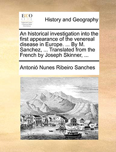 An historical investigation into the first appearance of the venereal disease in Europe. . By M. Sanchez, . Translated from the French by Joseph Skinner, . - Antonio Nunes Ribeiro Sanches