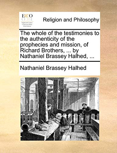 The whole of the testimonies to the authenticity of the prophecies and mission, of Richard Brothers, ... by Nathaniel Brassey Halhed, ... - Nathaniel Brassey Halhed