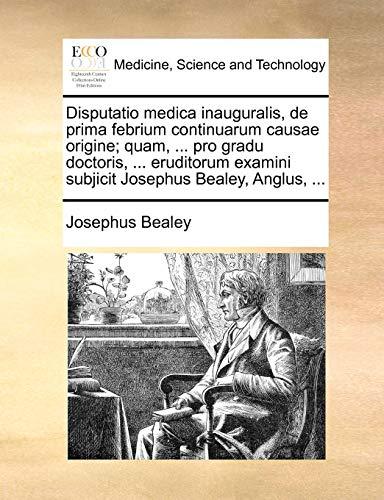 Disputatio medica inauguralis, de prima febrium continuarum causae origine quam, . pro gradu doctoris, . eruditorum examini subjicit Josephus Bealey, Anglus, . Latin Edition - Josephus Bealey
