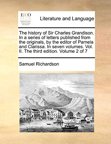 The history of Sir Charles Grandison. In a series of letters published from the originals, by the editor of Pamela and Clarissa. In seven volumes. Vol. II. The third edition. Volume 2 of 7 - Samuel Richardson