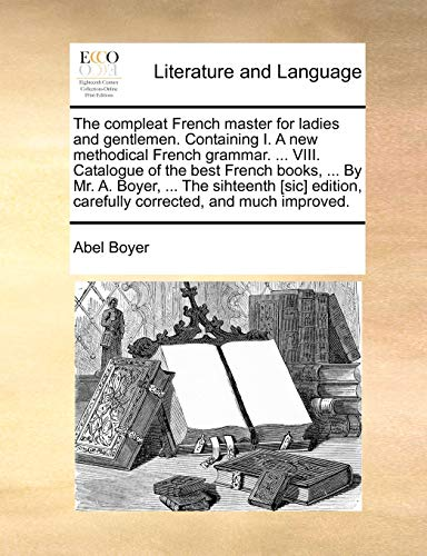 The compleat French master for ladies and gentlemen. Containing I. A new methodical French grammar. ... VIII. Catalogue of the best French books, ... ... carefully corrected, and much improved. - Abel Boyer