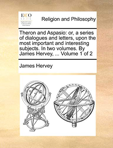 9781170711965: Theron and Aspasio: or, a series of dialogues and letters, upon the most important and interesting subjects. In two volumes. By James Hervey, ... Volume 1 of 2