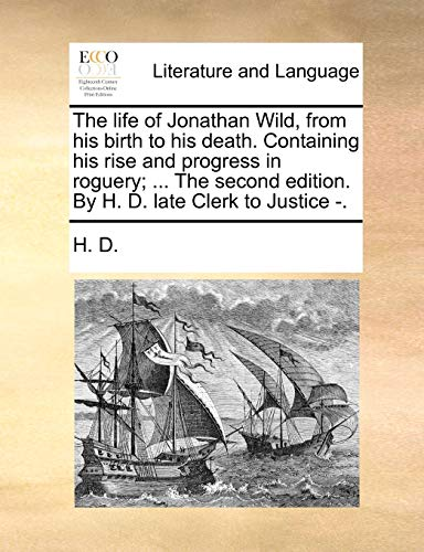 The life of Jonathan Wild, from his birth to his death. Containing his rise and progress in roguery; ... The second edition. By H. D. late Clerk to Justice -. (1170713122) by H. D.