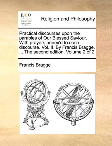 9781170714218: Practical discourses upon the parables of Our Blessed Saviour. With prayers annex'd to each discourse. Vol. II. By Francis Bragge. The second edition. Volume 2 of 2