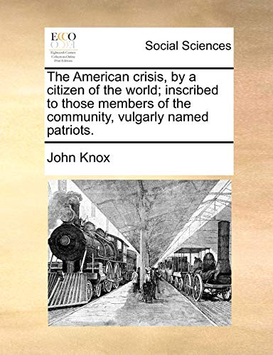 The American crisis, by a citizen of the world; inscribed to those members of the community, vulgarly named patriots. - John Knox
