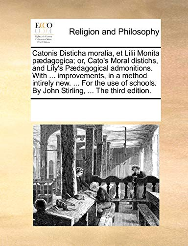 Catonis Disticha Moralia, Et LILII Monita P dagogica; Or, Cato's Moral Distichs, and Lily's P dagogical Admonitions. with . Improvements, in a Method Intirely New. . for the Use of Schools. by John Stirling, . the Third Edition. - Multiple Contributors