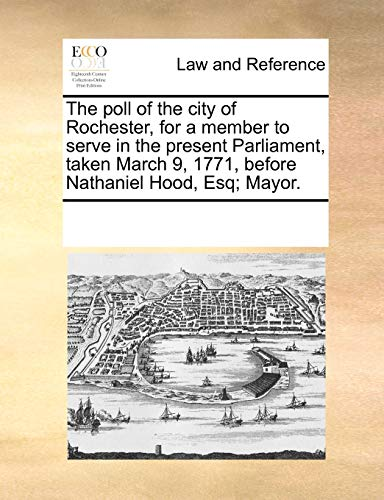 The Poll of the City of Rochester, for a Member to Serve in the Present Parliament, Taken March 9, 1771, Before Nathaniel Hood, Esq; Mayor. (Paperback) - Multiple Contributors