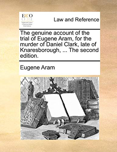 9781170730911: The genuine account of the trial of Eugene Aram, for the murder of Daniel Clark, late of Knaresborough. The second edition.