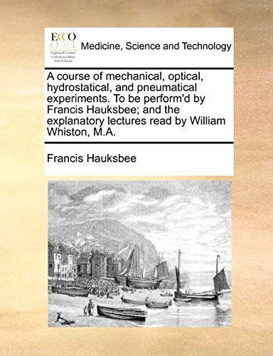 9781170733868: A course of mechanical, optical, hydrostatical, and pneumatical experiments. To be perform'd by Francis Hauksbee; and the explanatory lectures read by William Whiston, M.A.