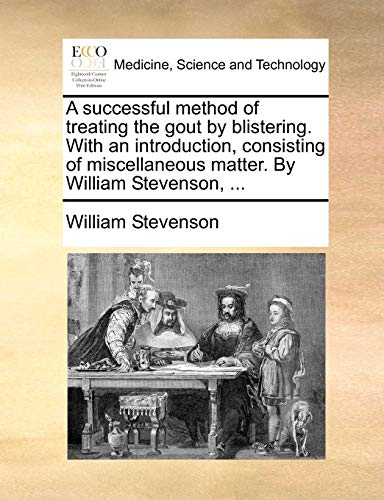 A successful method of treating the gout by blistering. With an introduction, consisting of miscellaneous matter. By William Stevenson, ... (9781170734087) by William Stevenson