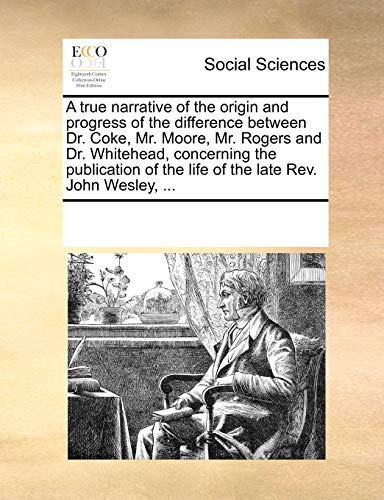 A true narrative of the origin and progress of the difference between Dr. Coke, Mr. Moore, Mr. Rogers and Dr. Whitehead, concerning the publication of the life of the late Rev. John Wesley, ... - See Notes Multiple Contributors