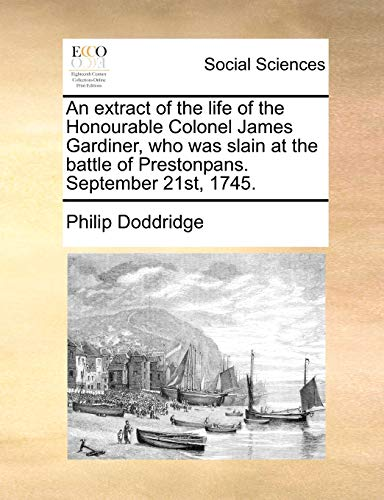 An extract of the life of the Honourable Colonel James Gardiner, who was slain at the battle of Prestonpans. September 21st, 1745. - Philip Doddridge