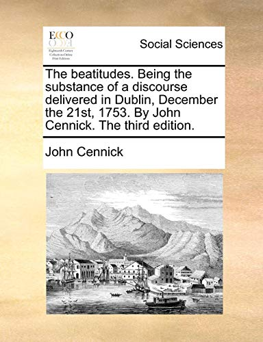 The beatitudes. Being the substance of a discourse delivered in Dublin, December the 21st, 1753. By John Cennick. The third edition. - Cennick, John