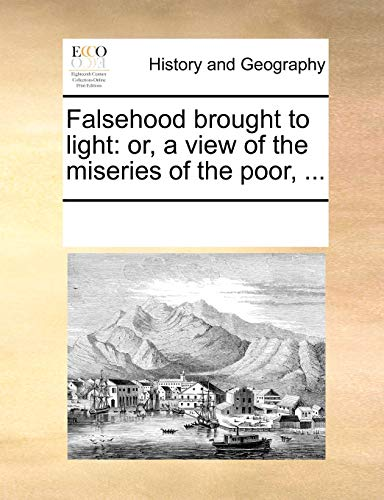 Falsehood brought to light: or, a view of the miseries of the poor. - See Notes Multiple Contributors