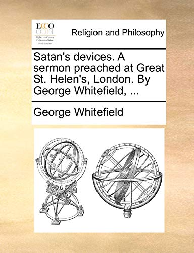 Satan's devices. A sermon preached at Great St. Helen's, London. By George Whitefield, ... - Whitefield, George