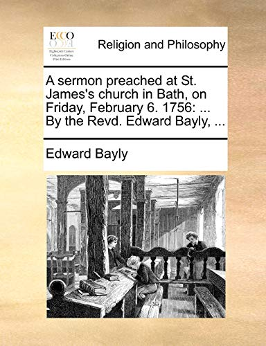 A sermon preached at St. James's church in Bath, on Friday, February 6. 1756: By the Revd. Edward Bayly. - Edward Bayly