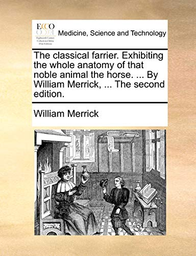 The classical farrier. Exhibiting the whole anatomy of that noble animal the horse. ... By William Merrick, ... The second edition. - William Merrick