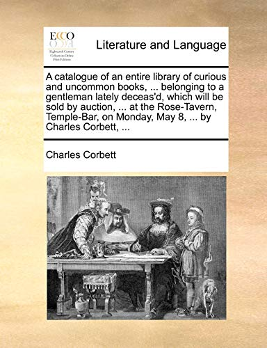 A catalogue of an entire library of curious and uncommon books, ... belonging to a gentleman lately deceas'd, which will be sold by auction, ... at ... on Monday, May 8, ... by Charles Corbett, ... - Charles Corbett