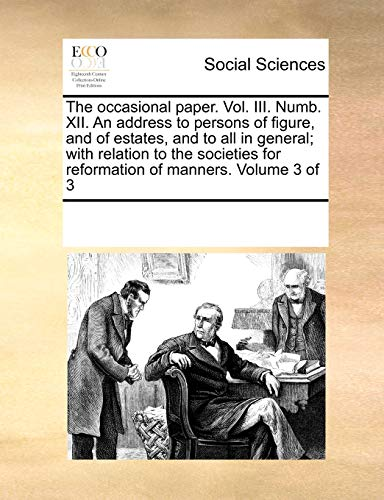 The Occasional Paper. Vol. III. Numb. XII. an Address to Persons of Figure, and of Estates, and to All in General; With Relation to the Societies for Reformation of Manners. Volume 3 of 3 (Paperback) - Multiple Contributors