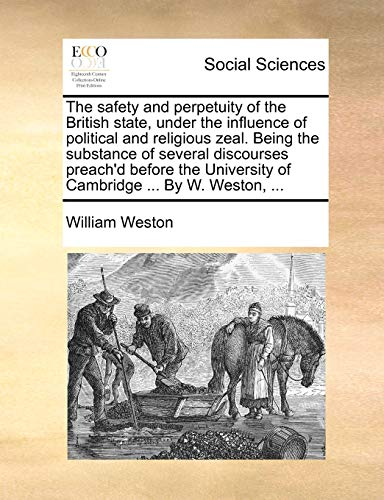 The safety and perpetuity of the British state, under the influence of political and religious zeal. Being the substance of several discourses ... University of Cambridge ... By W. Weston, ... - William Weston