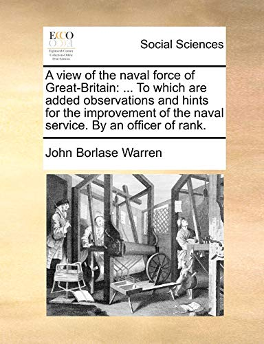 A view of the naval force of Great-Britain: ... To which are added observations and hints for the improvement of the naval service. By an officer of rank. - Warren, John Borlase