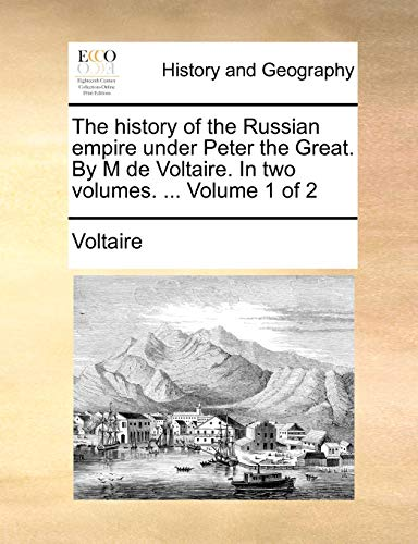 The History of the Russian Empire Under Peter the Great. by M de Voltaire. in Two Volumes. . Volume 1 of 2 (Paperback) - Voltaire