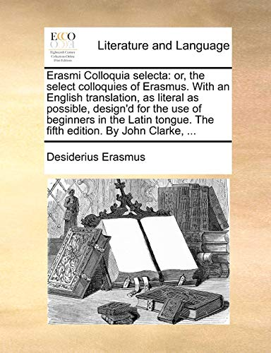 Erasmi Colloquia selecta: or, the select colloquies of Erasmus. With an English translation, as literal as possible, design'd for the use of beginners ... The fifth edition. By John Clarke, ... - Erasmus, Desiderius