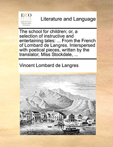 The School for Children; Or, a Selection of Instructive and Entertaining Tales: From the French of Lombard de Langres. Interspersed with Poetical Pieces, Written by the Translator, Miss Stockdale, . (Paperback) - Vincent Lombard De Langres