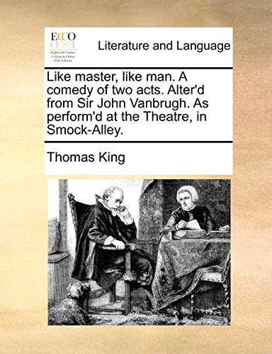 Like master, like man. A comedy of two acts. Alter'd from Sir John Vanbrugh. As perform'd at the Theatre, in Smock-Alley. (1170743919) by Thomas King