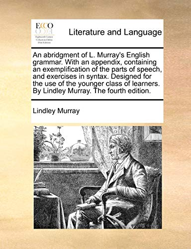 An Abridgment of L. Murray s English Grammar. with an Appendix, Containing an Exemplification of the Parts of Speech, and Exercises in Syntax. Designed for the Use of the Younger Class of Learners. by Lindley Murray. the Fourth Edition. (Paperback) - Lindley Murray
