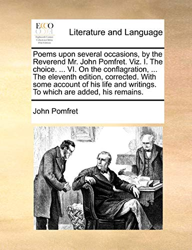 Poems upon several occasions, by the Reverend Mr. John Pomfret. Viz. I. The choice. ... VI. On the conflagration, ... The eleventh edition, corrected. ... writings. To which are added, his remains. - Pomfret, John