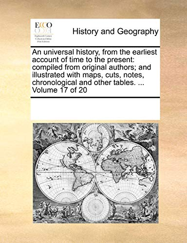 An universal history, from the earliest account of time to the present: compiled from original authors; and illustrated with maps, cuts, notes, chronological and other tables. ... Volume 17 of 20 - Multiple Contributors, See Notes
