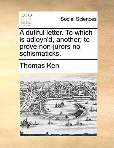 A Dutiful Letter. to Which Is Adjoyn d, Another; To Prove Non-Jurors No Schismaticks. (Paperback) - Thomas Ken