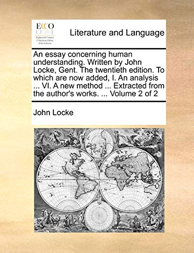 An essay concerning human understanding. Written by John Locke, Gent. The twentieth edition. To which are now added, I. An analysis . VI. A new . from the author's works. . Volume 2 of 2 - John Locke