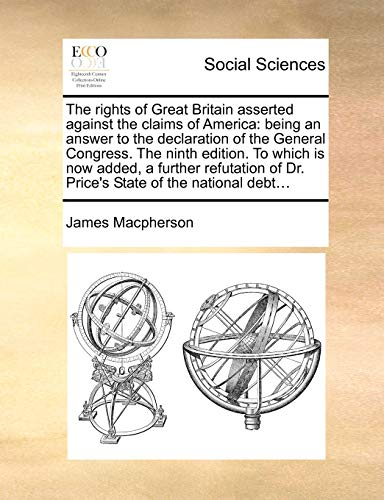 The Rights of Great Britain Asserted Against the Claims of America: Being an Answer to the Declaration of the General Congress. the Ninth Edition. to Which Is Now Added, a Further Refutation of Dr. Price s State of the National Debt. (Paperback) - James Macpherson