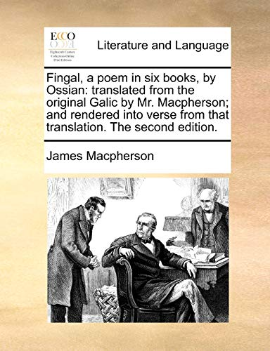Fingal, a poem in six books, by Ossian: translated from the original Galic by Mr. Macpherson; and rendered into verse from that translation. The second edition. - Macpherson, James