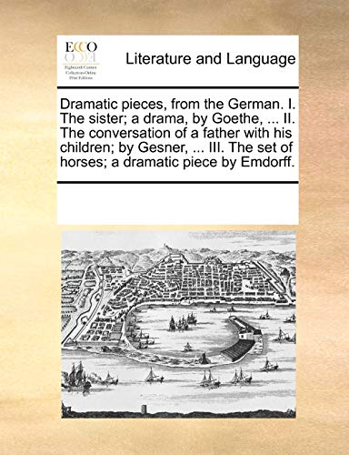 Dramatic pieces, from the German. I. The sister; a drama, by Goethe. II. The conversation of a father with his children; by Gesner. III. The set of horses; a dramatic piece by Emdorff. - See Notes Multiple Contributors