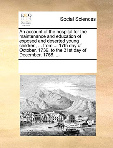 An Account of the Hospital for the Maintenance and Education of Exposed and Deserted Young Children, . from . 17th Day of October, 1739, to the 31st Day of December, 1758. . (Paperback) - Multiple Contributors