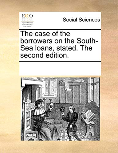 The Case of the Borrowers on the South-Sea Loans, Stated. the Second Edition. - Multiple Contributors